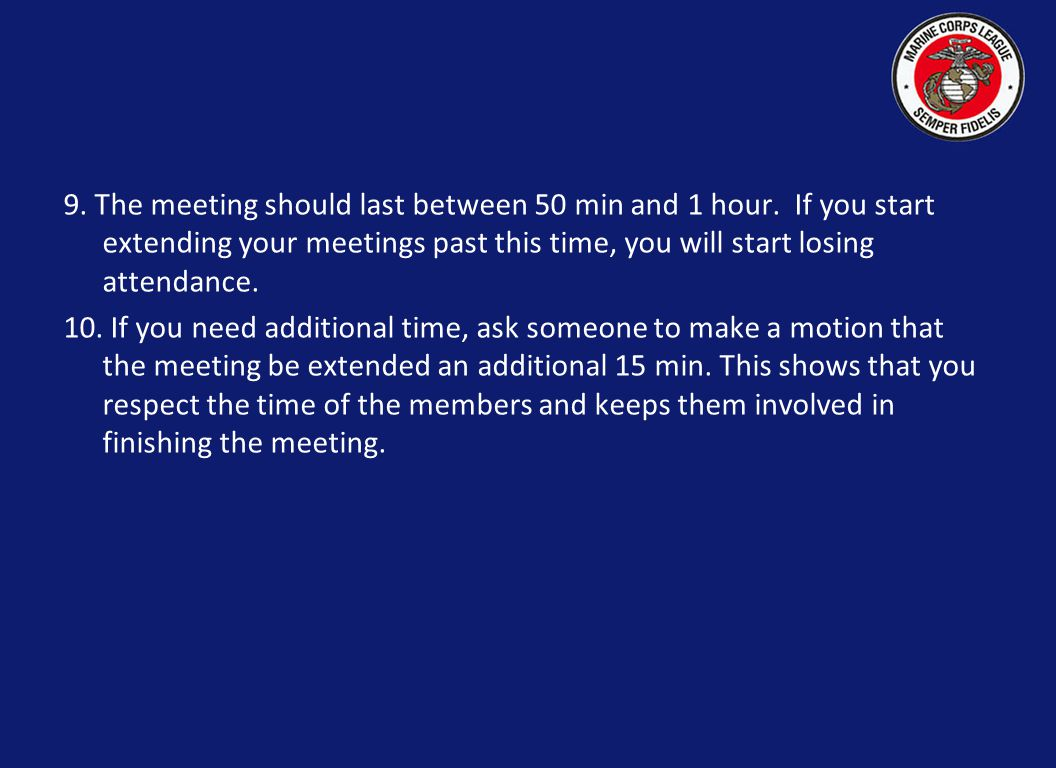 9. The meeting should last between 50 min and 1 hour. If you start extending your meetings past this time, you will start losing attendance. 10. If yo