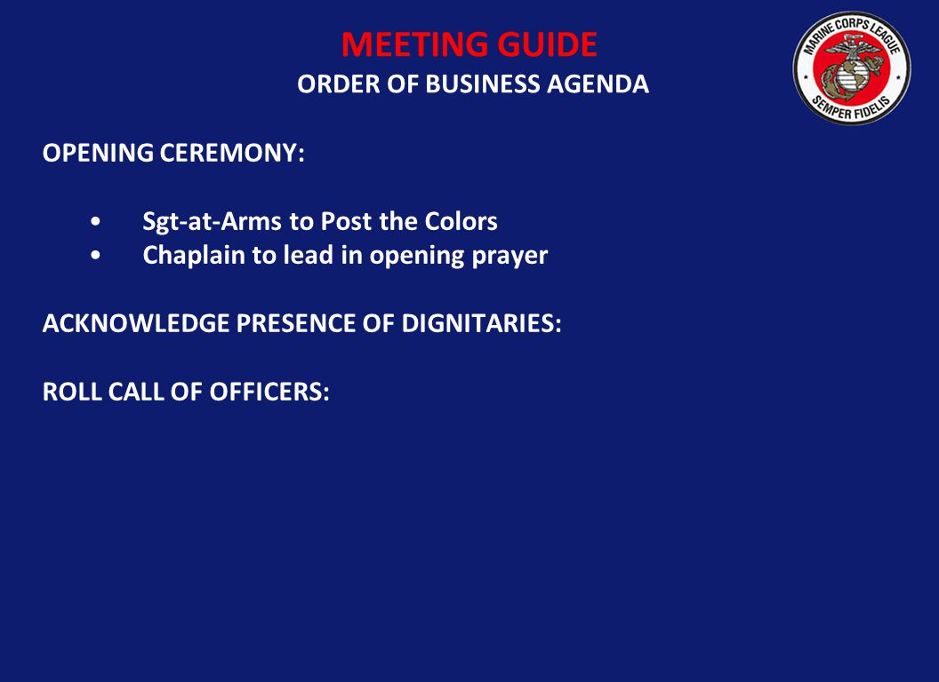 OPENING CEREMONY: Sgt-at-Arms to Post the Colors Chaplain to lead in opening prayer ACKNOWLEDGE PRESENCE OF DIGNITARIES: ROLL CALL OF OFFICERS: MEETING GUIDE ORDER OF BUSINESS AGENDA