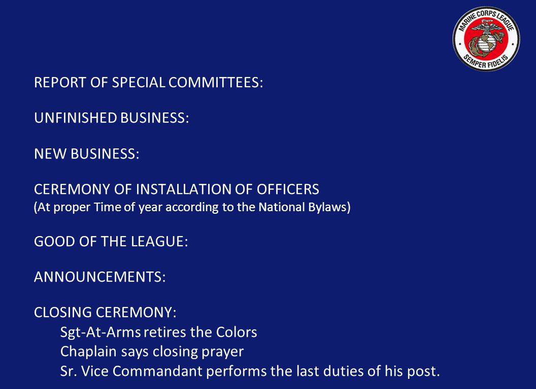 REPORT OF SPECIAL COMMITTEES: UNFINISHED BUSINESS: NEW BUSINESS: CEREMONY OF INSTALLATION OF OFFICERS (At proper Time of year according to the National Bylaws) GOOD OF THE LEAGUE: ANNOUNCEMENTS: CLOSING CEREMONY: Sgt-At-Arms retires the Colors Chaplain says closing prayer Sr.
