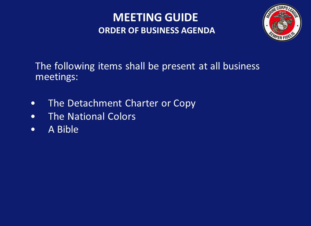 The following items shall be present at all business meetings: The Detachment Charter or Copy The National Colors A Bible MEETING GUIDE ORDER OF BUSIN