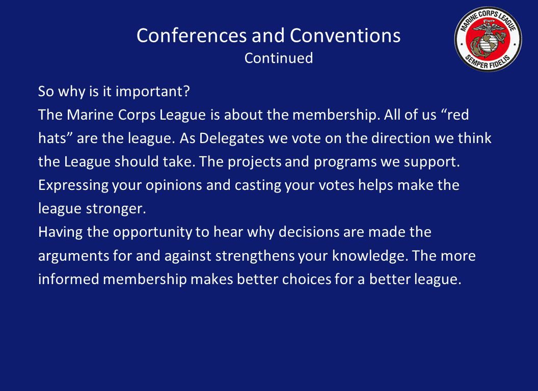 """Conferences and Conventions Continued So why is it important? The Marine Corps League is about the membership. All of us """"red hats"""" are the league. As"""