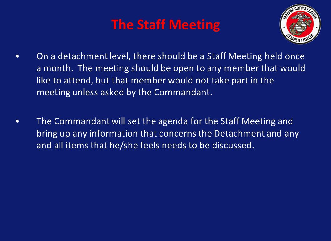 On a detachment level, there should be a Staff Meeting held once a month. The meeting should be open to any member that would like to attend, but that