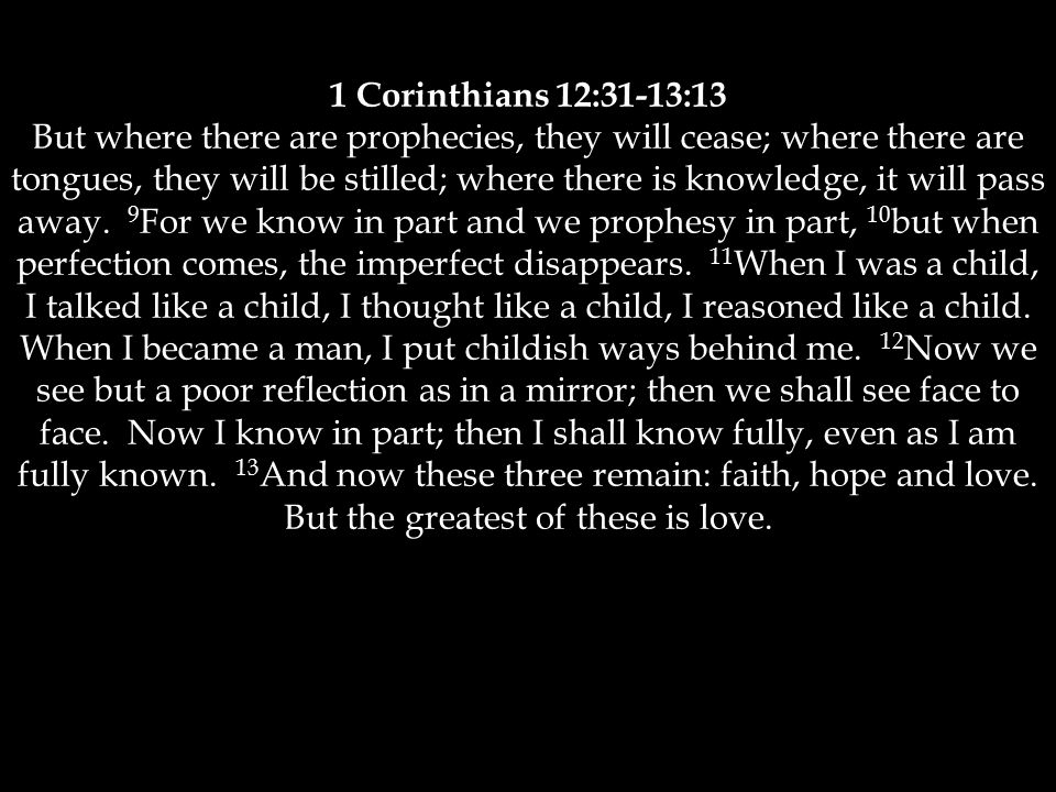 1 Corinthians 12:31-13:13 But where there are prophecies, they will cease; where there are tongues, they will be stilled; where there is knowledge, it will pass away.