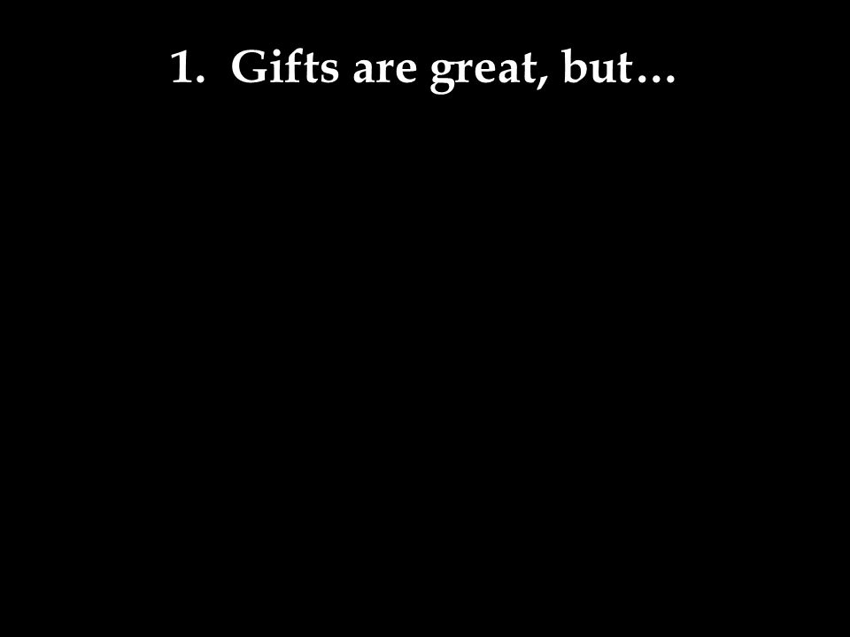 1. Gifts are great, but…