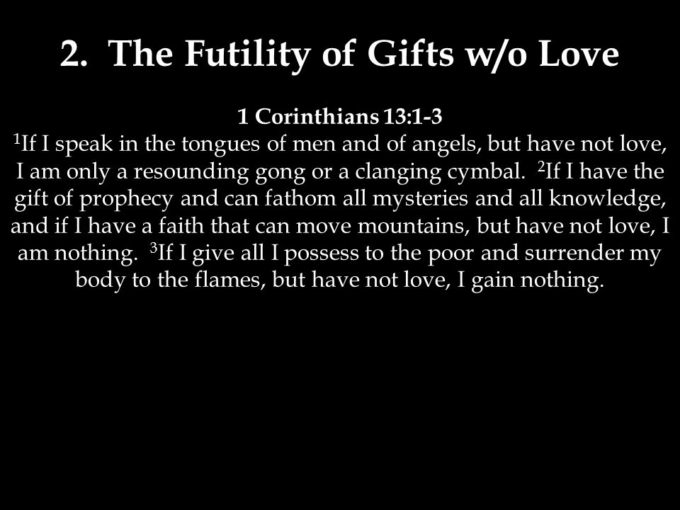 1 Corinthians 13:1-3 1 If I speak in the tongues of men and of angels, but have not love, I am only a resounding gong or a clanging cymbal.