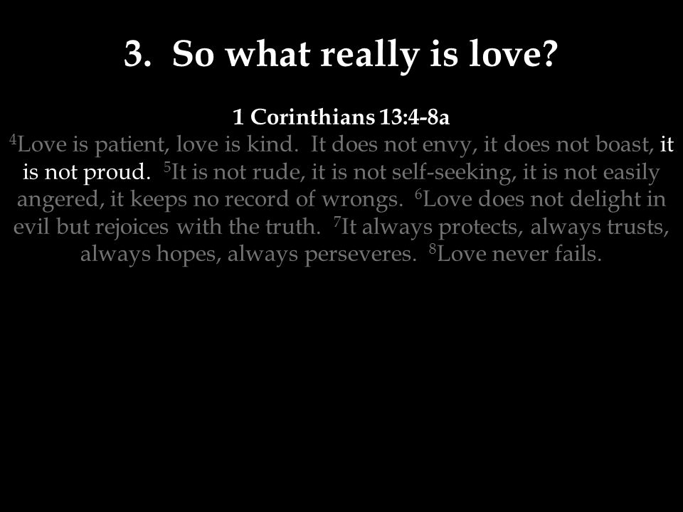 3. So what really is love. 1 Corinthians 13:4-8a 4 Love is patient, love is kind.