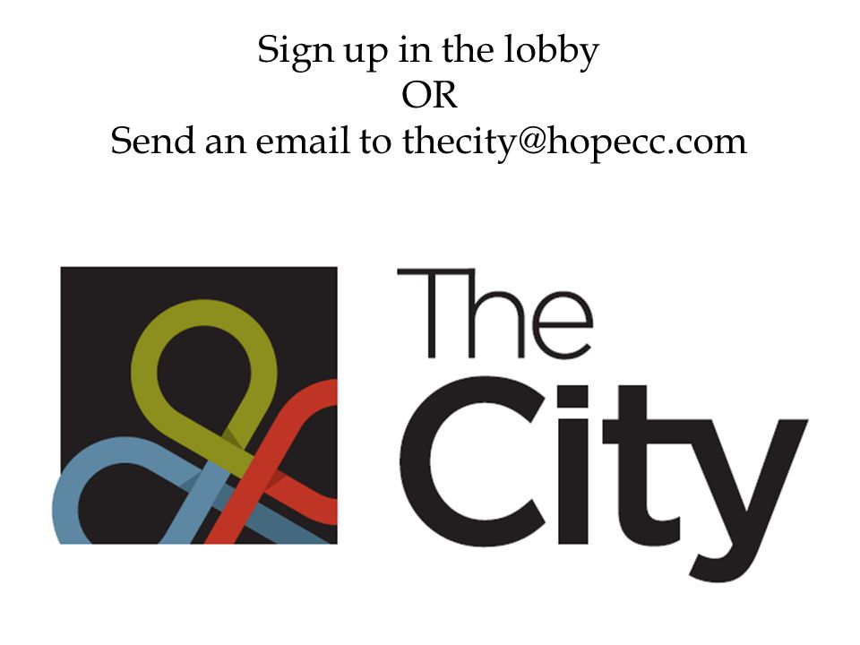 Sign up in the lobby OR Send an email to thecity@hopecc.com