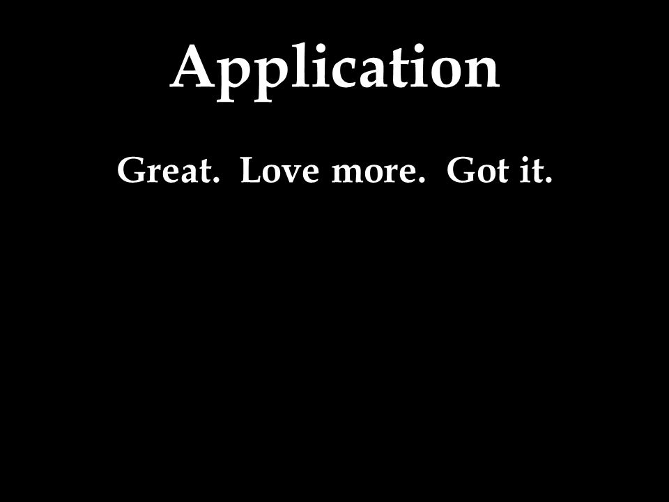 Great. Love more. Got it.