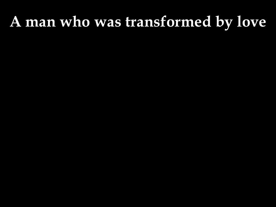 A man who was transformed by love