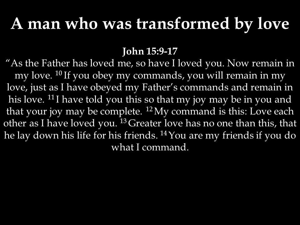 A man who was transformed by love John 15:9-17 As the Father has loved me, so have I loved you.