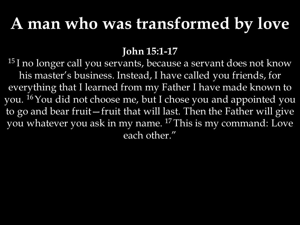 A man who was transformed by love John 15:1-17 15 I no longer call you servants, because a servant does not know his master's business.