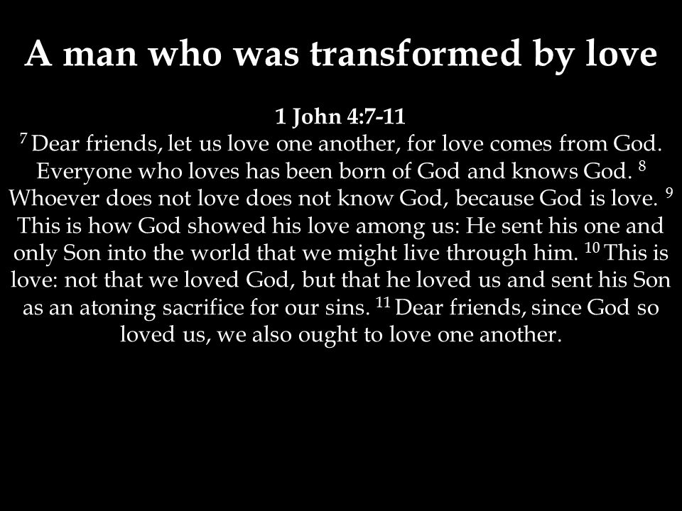 A man who was transformed by love 1 John 4:7-11 7 Dear friends, let us love one another, for love comes from God.