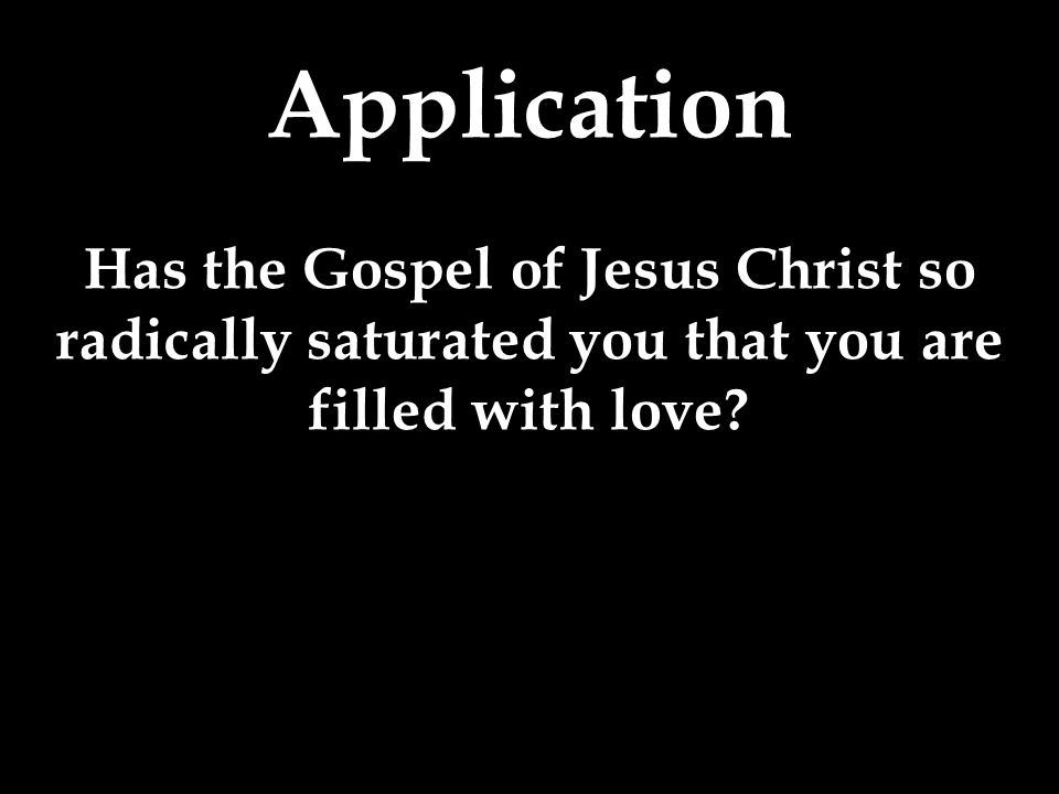Application Has the Gospel of Jesus Christ so radically saturated you that you are filled with love