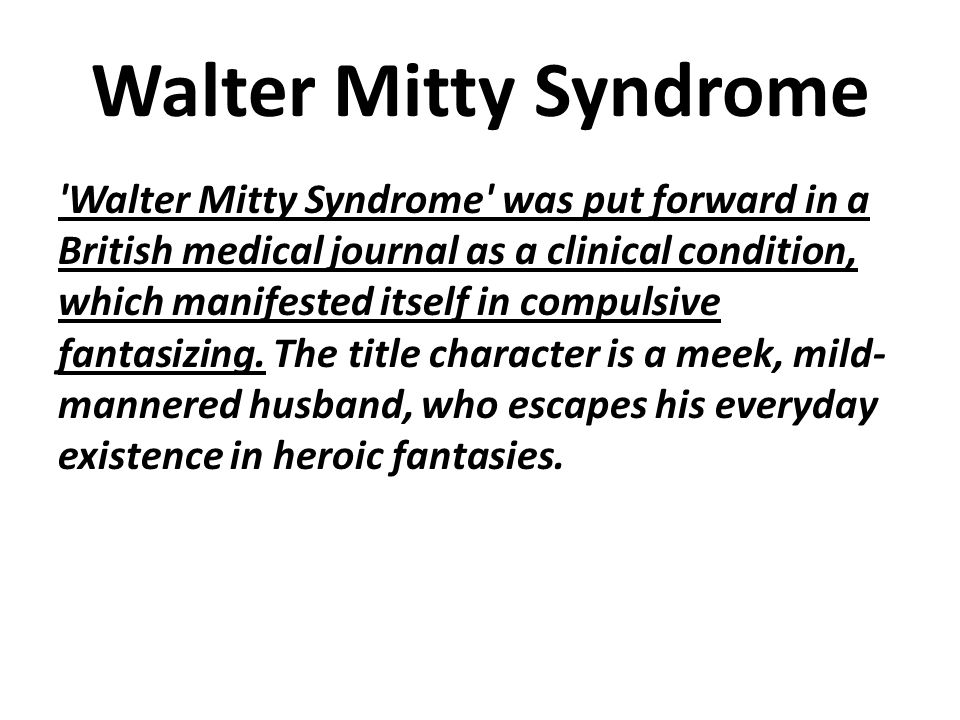 Walter Mitty Syndrome Walter Mitty Syndrome was put forward in a British medical journal as a clinical condition, which manifested itself in compulsive fantasizing.