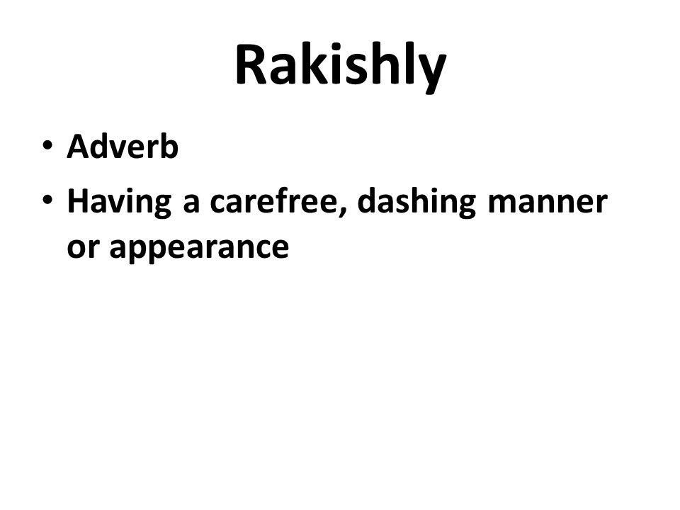Rakishly Adverb Having a carefree, dashing manner or appearance