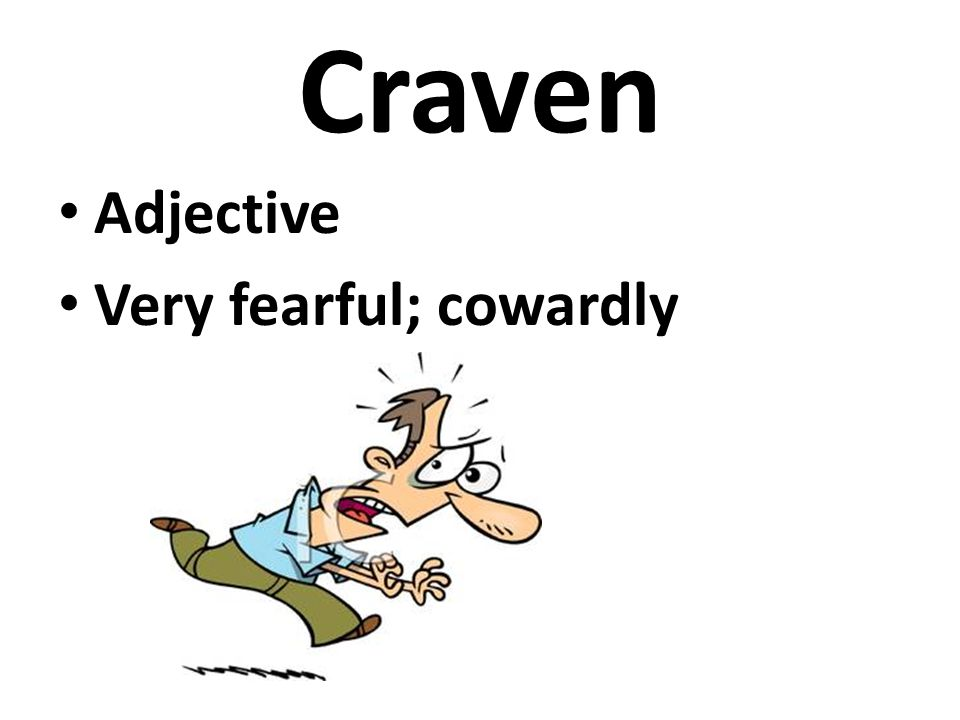 Craven Adjective Very fearful; cowardly