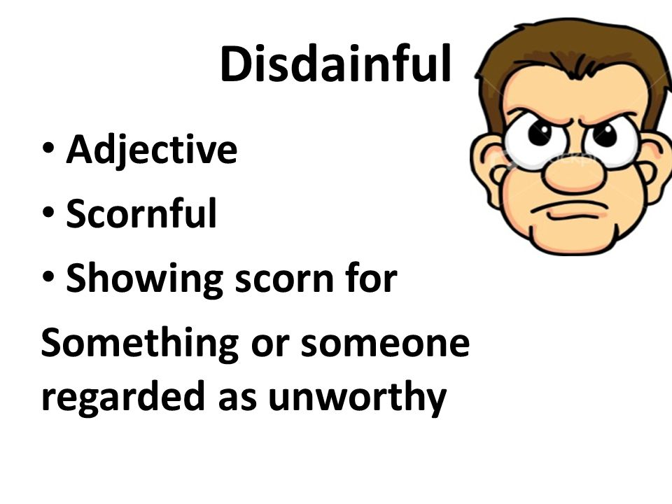 Disdainful Adjective Scornful Showing scorn for Something or someone regarded as unworthy