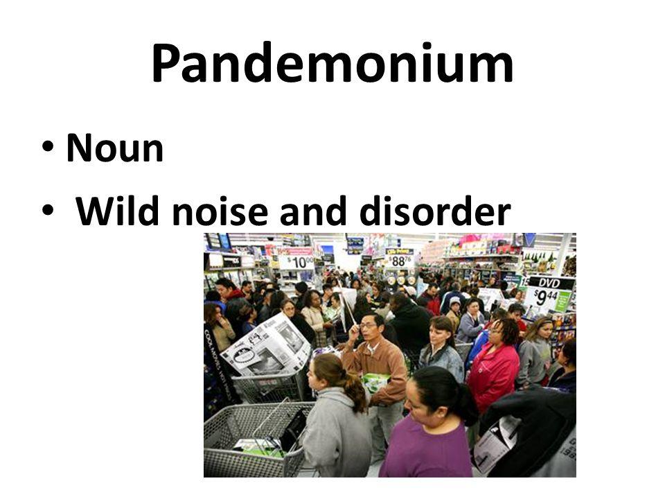 Pandemonium Noun Wild noise and disorder