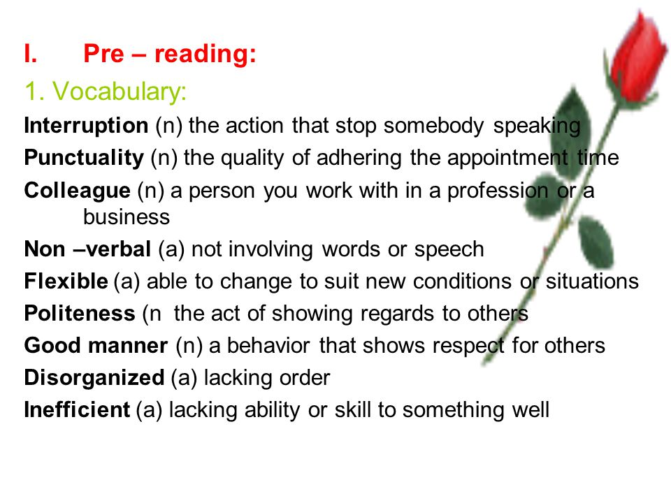 I.Pre – reading: 1. Vocabulary: Interruption (n) the action that stop somebody speaking Punctuality (n) the quality of adhering the appointment time C