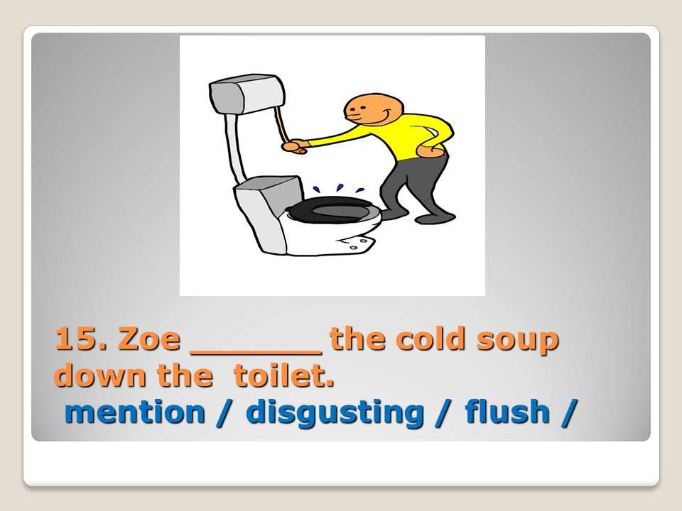 15. Zoe ______ the cold soup down the toilet. mention / disgusting / flush /