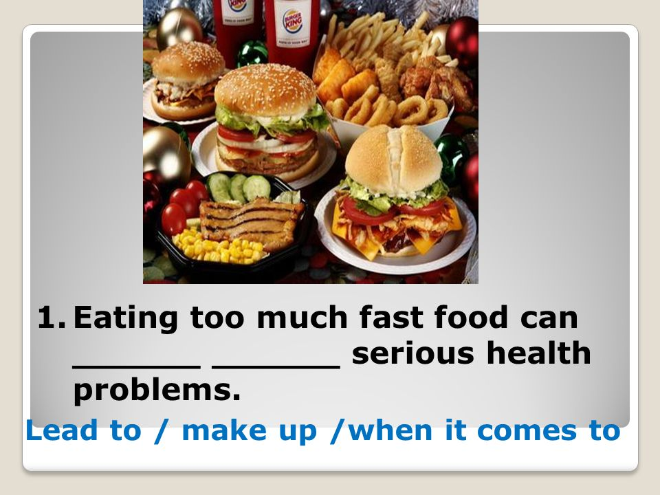 1.Eating too much fast food can ______ ______ serious health problems. Lead to / make up /when it comes to