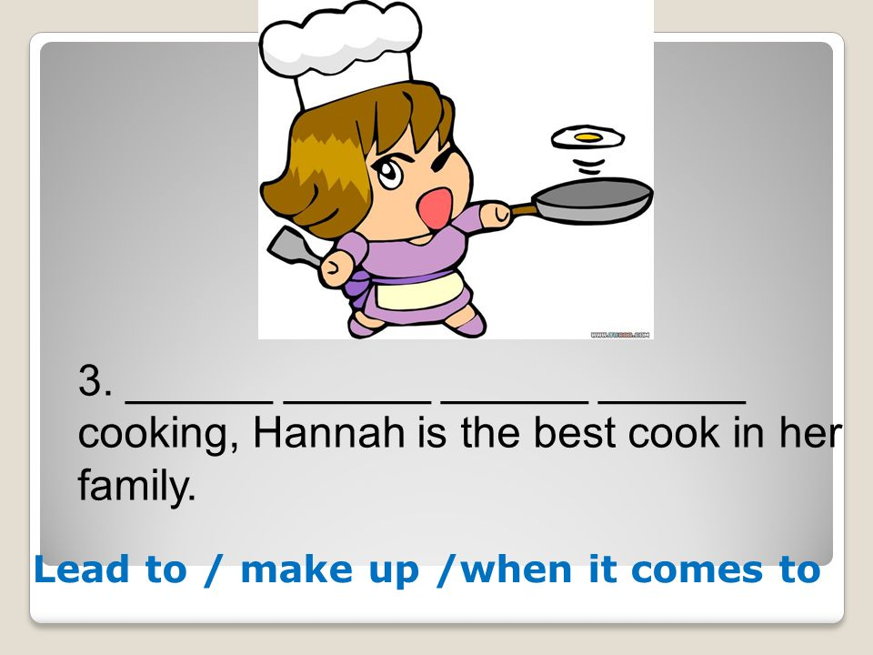 3. ______ ______ ______ ______ cooking, Hannah is the best cook in her family. Lead to / make up /when it comes to