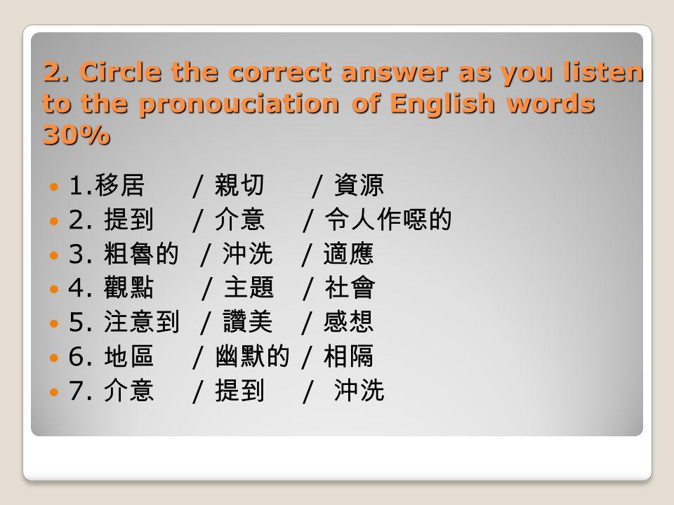 2. Circle the correct answer as you listen to the pronouciation of English words 30% 1. 移居 / 親切 / 資源 2. 提到 / 介意 / 令人作噁的 3. 粗魯的 / 沖洗 / 適應 4. 觀點 / 主題 /