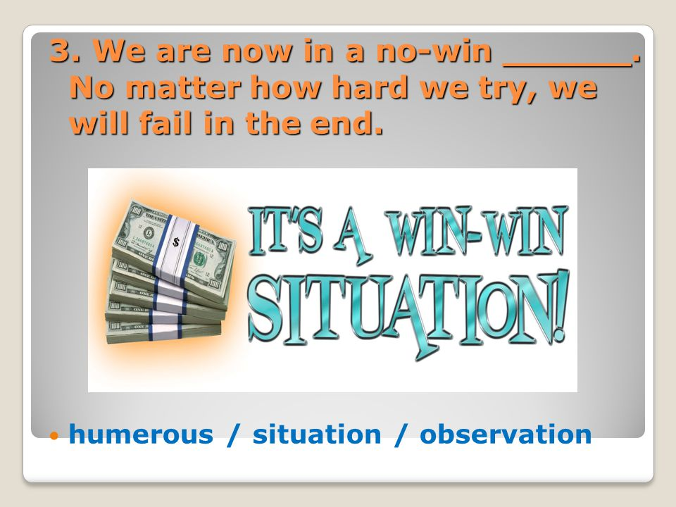 3. We are now in a no-win ______. No matter how hard we try, we will fail in the end. humerous / situation / observation