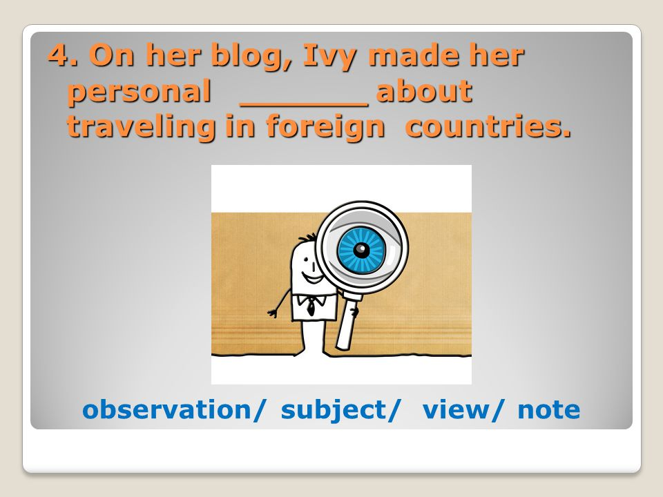 4. On her blog, Ivy made her personal ______ about traveling in foreign countries. observation/ subject/ view/ note