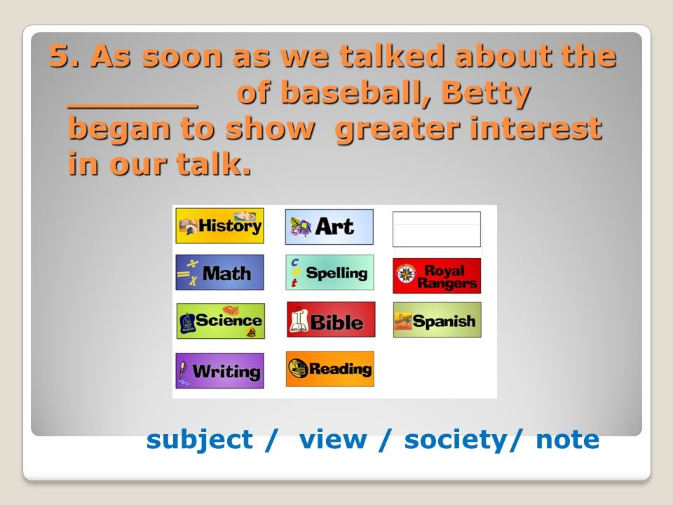 5. As soon as we talked about the ______ of baseball, Betty began to show greater interest in our talk. subject / view / society/ note