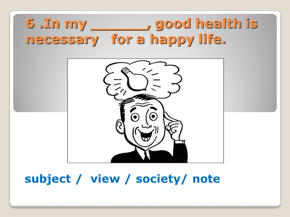 6.In my ______, good health is necessary for a happy life. subject / view / society/ note