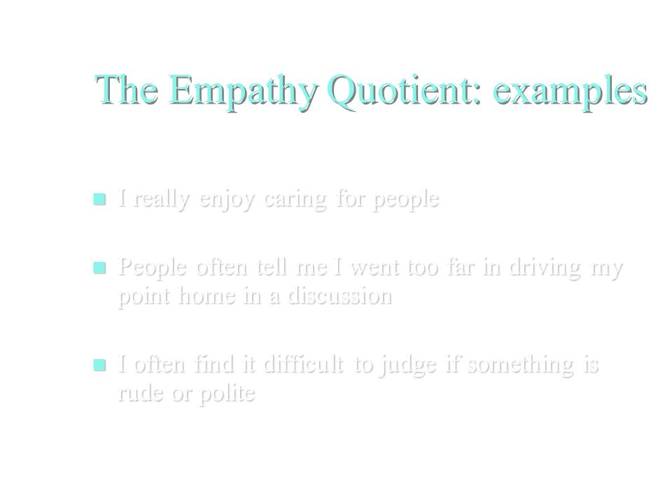 The Empathy Quotient: examples I really enjoy caring for people I really enjoy caring for people People often tell me I went too far in driving my point home in a discussion People often tell me I went too far in driving my point home in a discussion I often find it difficult to judge if something is rude or polite I often find it difficult to judge if something is rude or polite