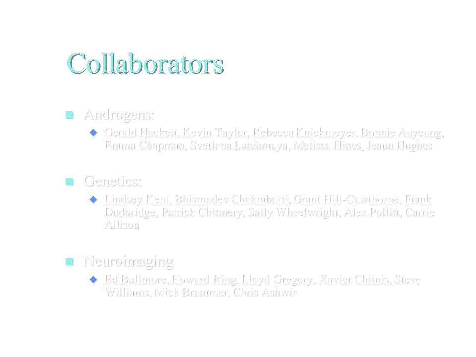 Collaborators Androgens: Androgens:  Gerald Hackett, Kevin Taylor, Rebecca Knickmeyer, Bonnie Auyeung, Emma Chapman, Svetlana Lutchmaya, Melissa Hines, Ieaun Hughes Genetics: Genetics:  Lindsey Kent, Bhismadev Chakrabarti, Grant Hill-Cawthorne, Frank Dudbridge, Patrick Chinnery, Sally Wheelwright, Alex Pollitt, Carrie Allison Neuroimaging Neuroimaging  Ed Bullmore, Howard Ring, Lloyd Gregory, Xavier Chitnis, Steve Williams, Mick Brammer, Chris Ashwin