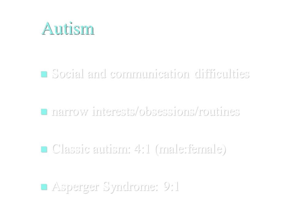 Autism Social and communication difficulties Social and communication difficulties narrow interests/obsessions/routines narrow interests/obsessions/routines Classic autism: 4:1 (male:female) Classic autism: 4:1 (male:female) Asperger Syndrome: 9:1 Asperger Syndrome: 9:1