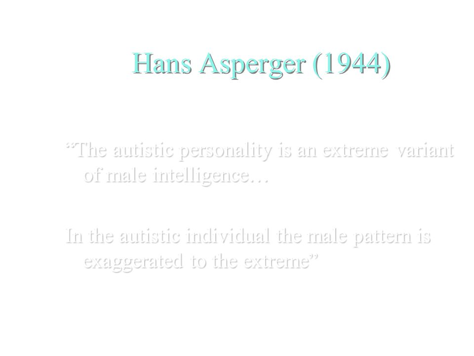 Hans Asperger (1944) The autistic personality is an extreme variant of male intelligence… In the autistic individual the male pattern is exaggerated to the extreme