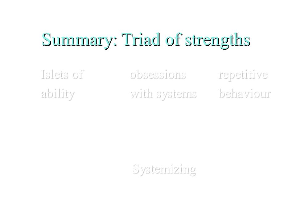 Summary: Triad of strengths Islets ofobsessionsrepetitive abilitywith systemsbehaviour Systemizing