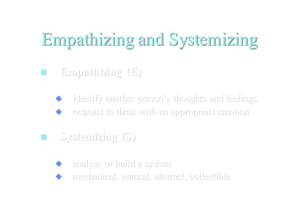 Empathizing and Systemizing Empathizing (E) Empathizing (E)  identify another person's thoughts and feelings,  respond to these with an appropriate emotion Systemizing (S) Systemizing (S)  analyse or build a system  mechanical, natural, abstract, collectible
