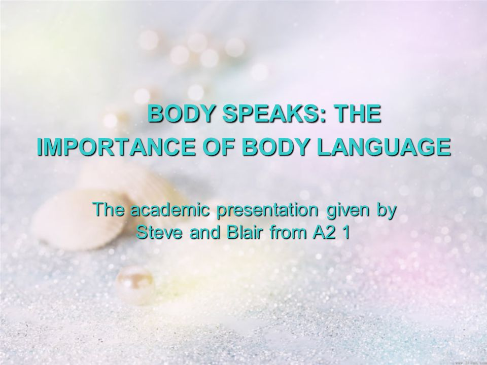 BODY SPEAKS: THE IMPORTANCE OF BODY LANGUAGE BODY SPEAKS: THE IMPORTANCE OF BODY LANGUAGE The academic presentation given by Steve and Blair from A2 1