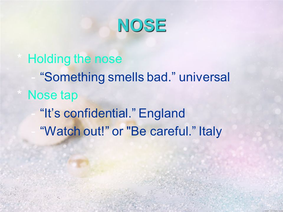 NOSE *Holding the nose - Something smells bad. universal *Nose tap - It's confidential. England - Watch out! or Be careful. Italy