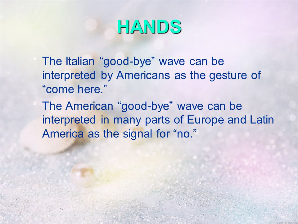 HANDS *The Italian good-bye wave can be interpreted by Americans as the gesture of come here. *The American good-bye wave can be interpreted in many parts of Europe and Latin America as the signal for no.