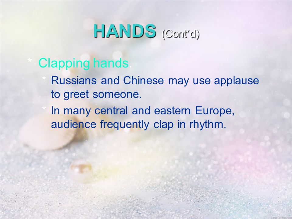 HANDS (Cont ' d) *Clapping hands. *Russians and Chinese may use applause to greet someone.