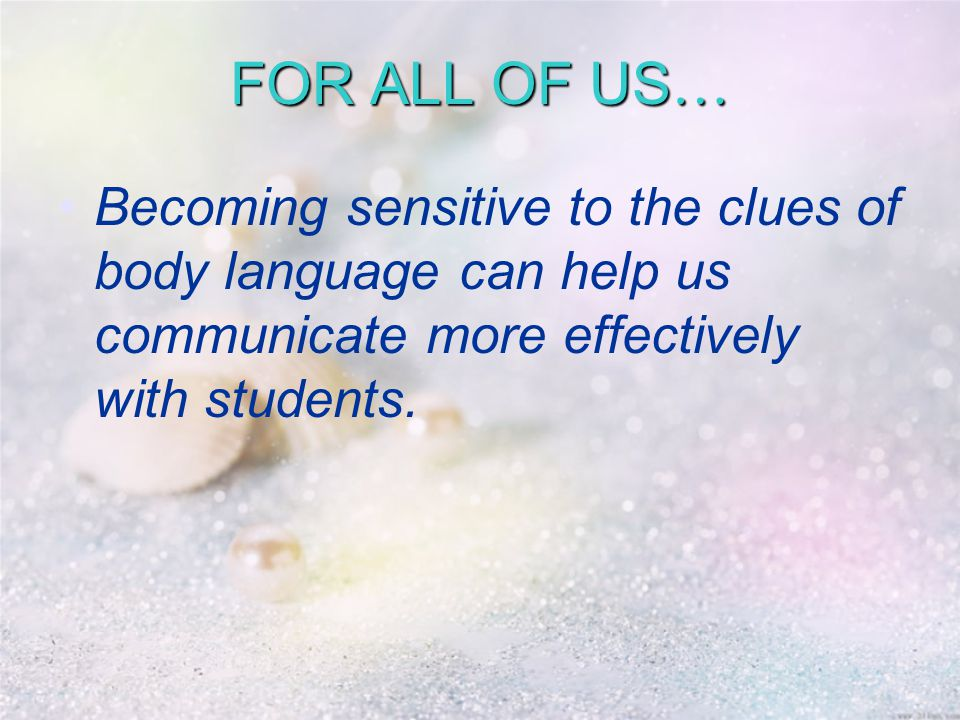 FOR ALL OF US … Becoming sensitive to the clues of body language can help us communicate more effectively with students.