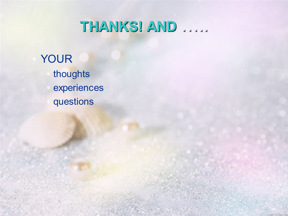 THANKS! AND …..  YOUR  thoughts  experiences  questions