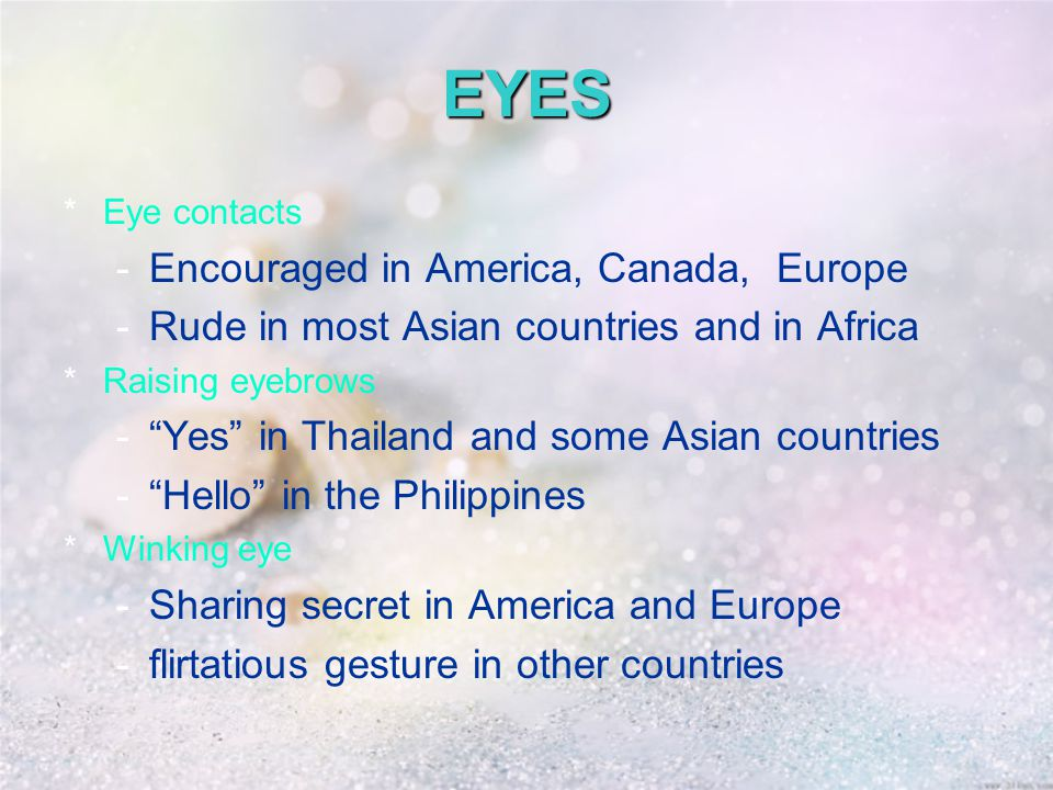 EYES *Eye contacts -Encouraged in America, Canada, Europe -Rude in most Asian countries and in Africa *Raising eyebrows - Yes in Thailand and some Asian countries - Hello in the Philippines *Winking eye -Sharing secret in America and Europe -flirtatious gesture in other countries