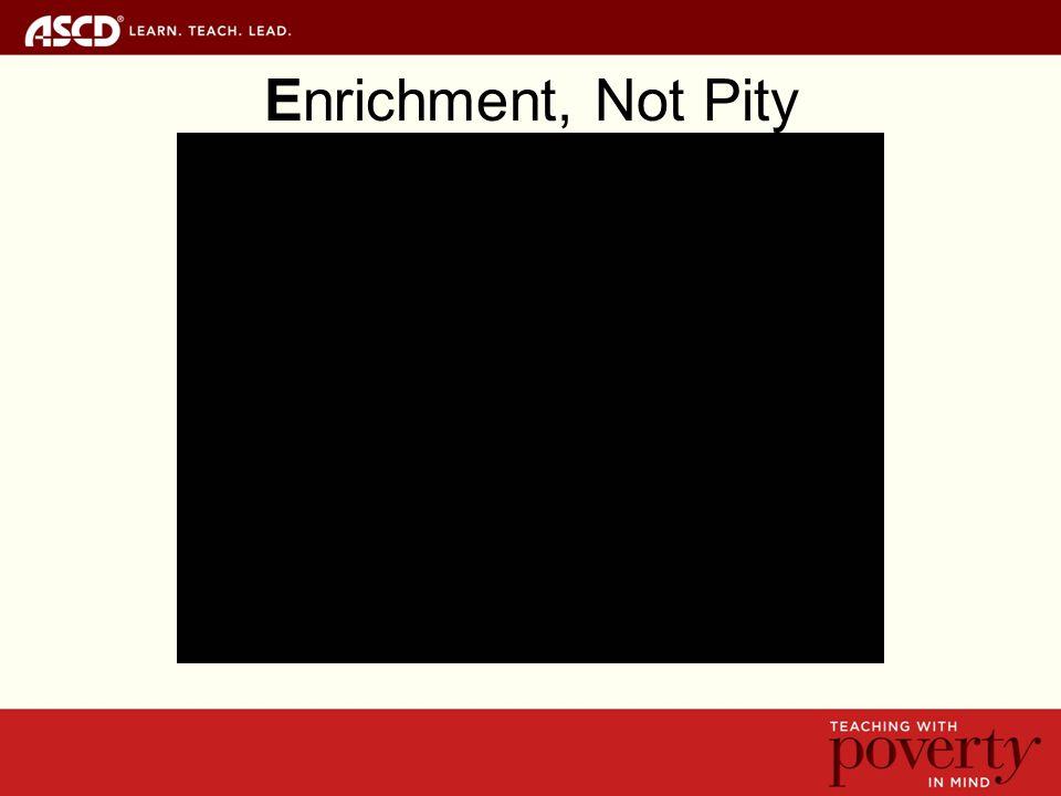 Enrichment, Not Pity