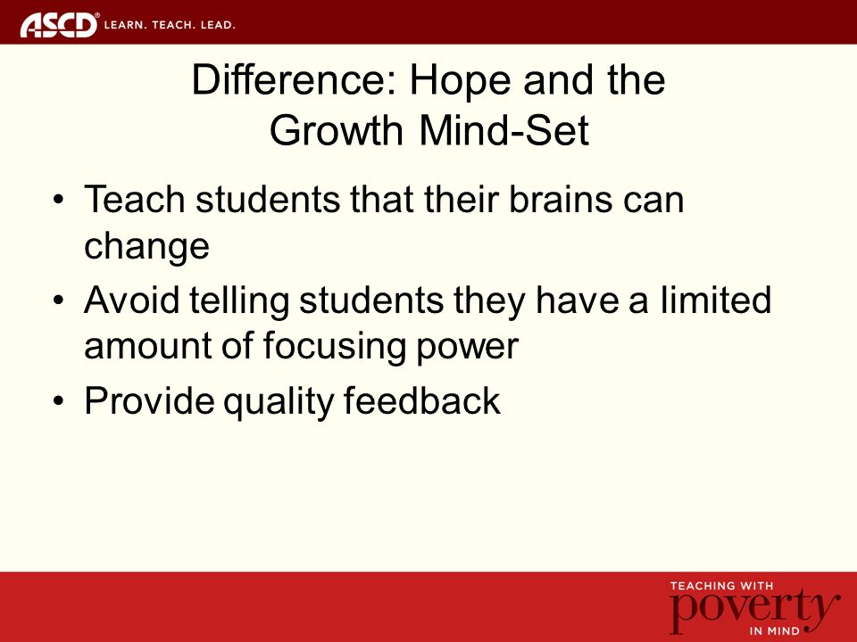 Difference: Hope and the Growth Mind-Set Teach students that their brains can change Avoid telling students they have a limited amount of focusing power Provide quality feedback