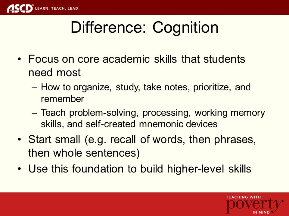 Difference: Cognition Focus on core academic skills that students need most –How to organize, study, take notes, prioritize, and remember –Teach problem-solving, processing, working memory skills, and self-created mnemonic devices Start small (e.g.