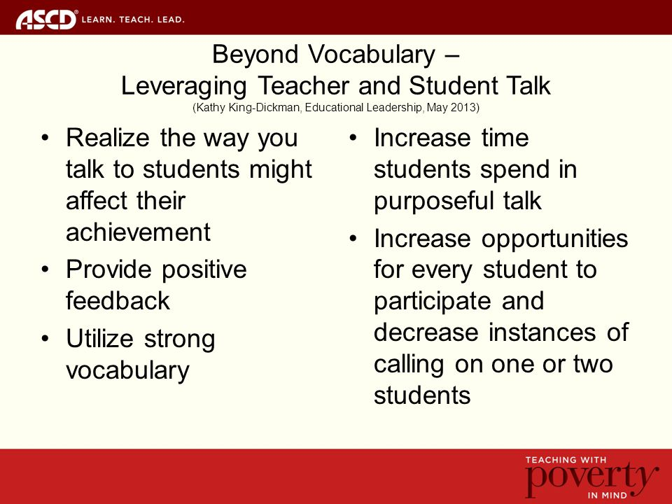 Beyond Vocabulary – Leveraging Teacher and Student Talk (Kathy King-Dickman, Educational Leadership, May 2013) Realize the way you talk to students might affect their achievement Provide positive feedback Utilize strong vocabulary Increase time students spend in purposeful talk Increase opportunities for every student to participate and decrease instances of calling on one or two students