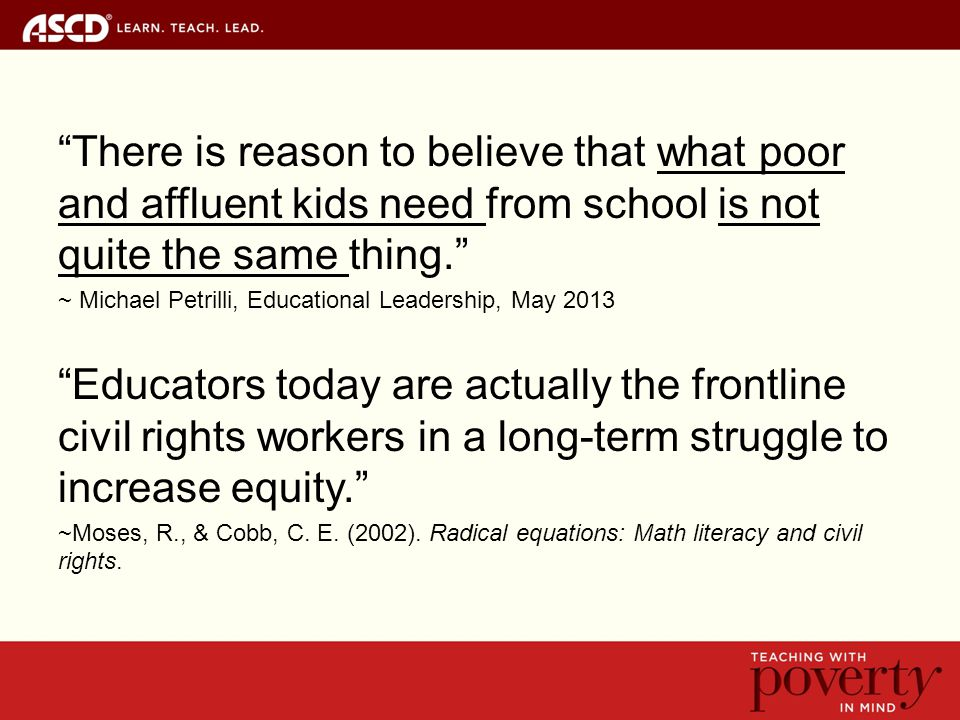 There is reason to believe that what poor and affluent kids need from school is not quite the same thing. ~ Michael Petrilli, Educational Leadership, May 2013 Educators today are actually the frontline civil rights workers in a long-term struggle to increase equity. ~Moses, R., & Cobb, C.