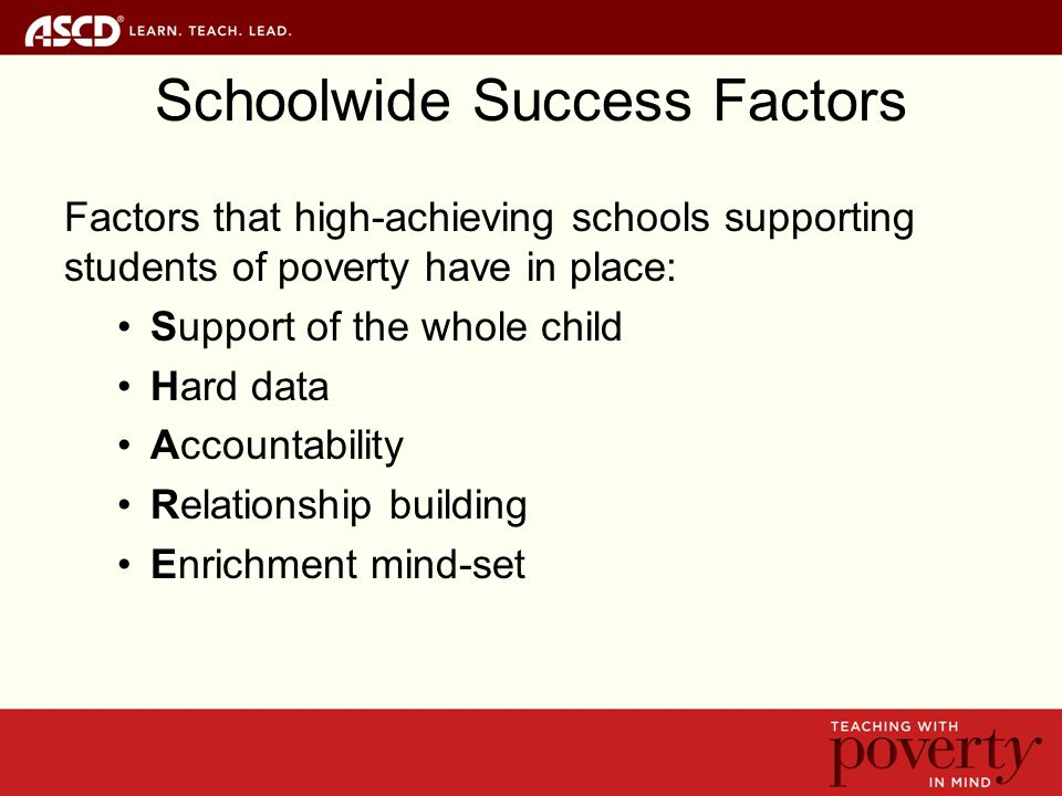 Schoolwide Success Factors Factors that high-achieving schools supporting students of poverty have in place: Support of the whole child Hard data Accountability Relationship building Enrichment mind-set